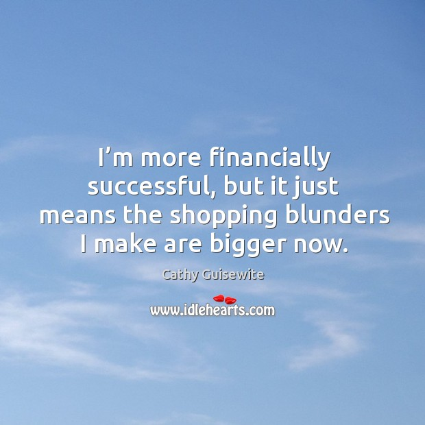 I'm more financially successful, but it just means the shopping blunders I make are bigger now. Cathy Guisewite Picture Quote