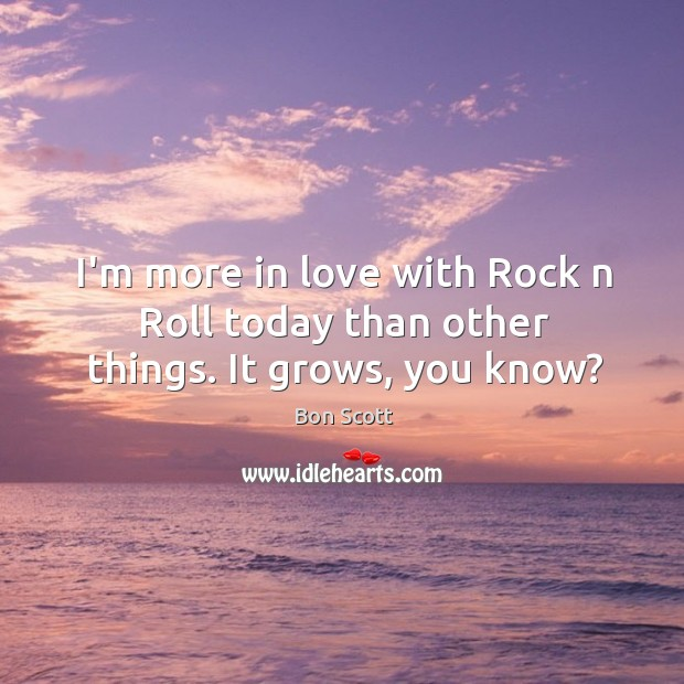 Image, I'm more in love with rock n roll today than other things. It grows, you know?