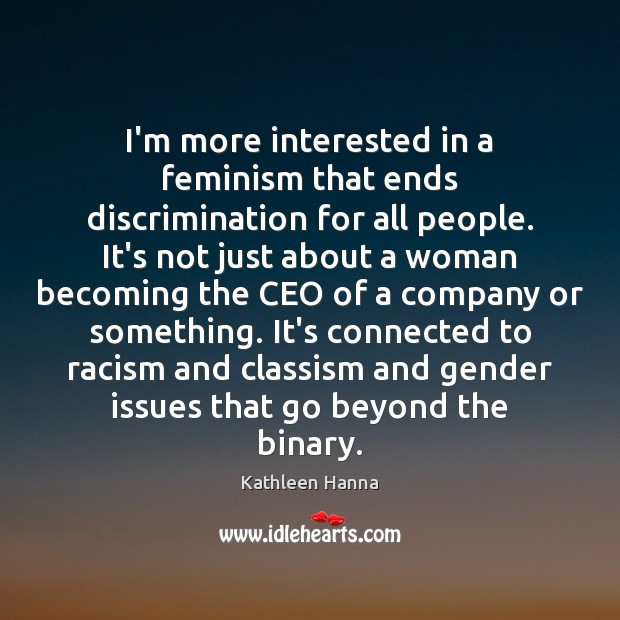 I'm more interested in a feminism that ends discrimination for all people. Kathleen Hanna Picture Quote