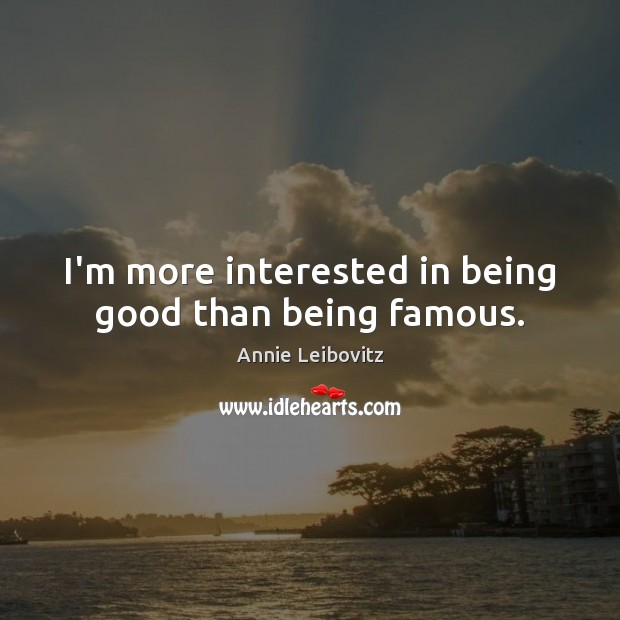 I'm more interested in being good than being famous. Annie Leibovitz Picture Quote