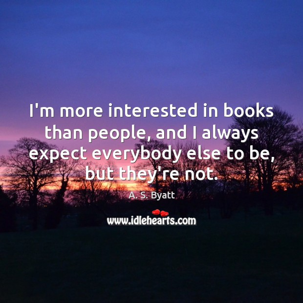 Image, I'm more interested in books than people, and I always expect everybody
