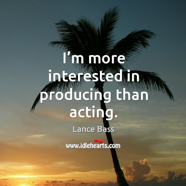 I'm more interested in producing than acting. Image