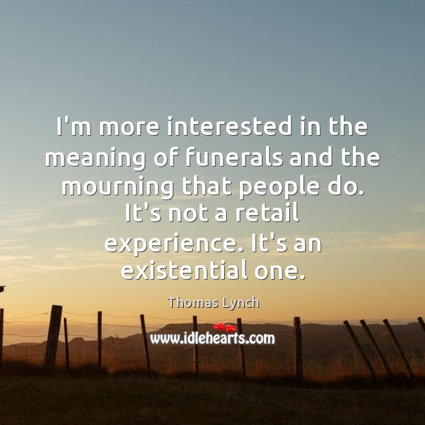 I'm more interested in the meaning of funerals and the mourning that Image
