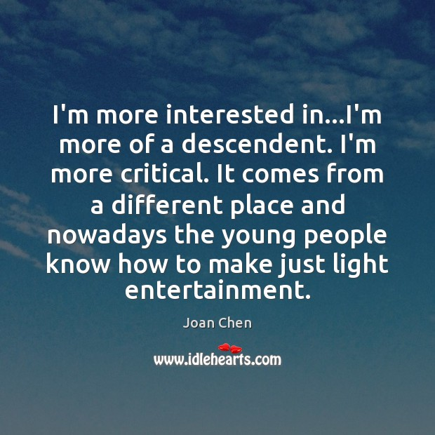 I'm more interested in…I'm more of a descendent. I'm more critical. Image