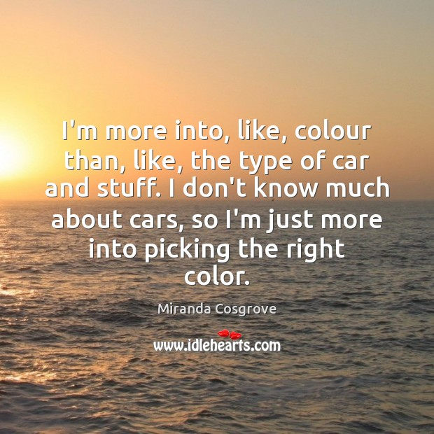 Image, I'm more into, like, colour than, like, the type of car and