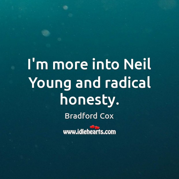 Image, I'm more into Neil Young and radical honesty.