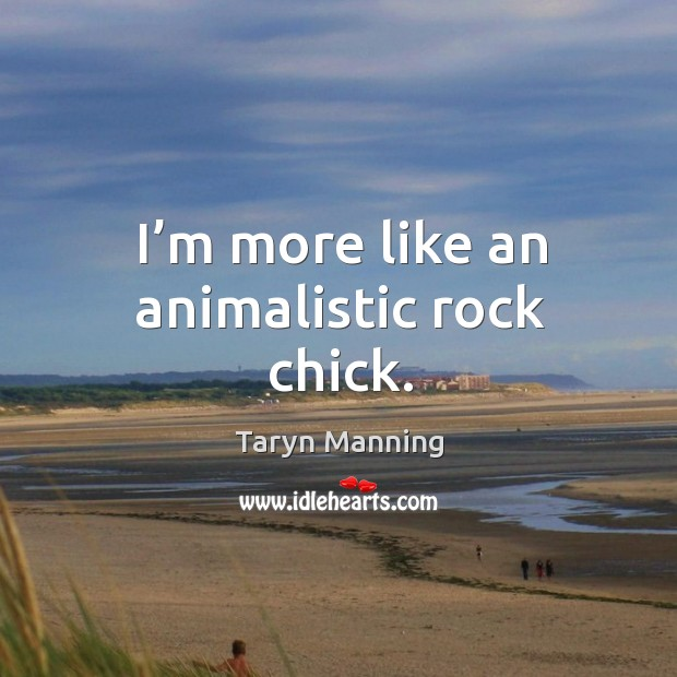 I'm more like an animalistic rock chick. Taryn Manning Picture Quote