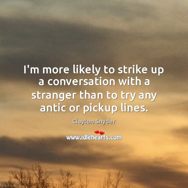 Image, I'm more likely to strike up a conversation with a stranger than