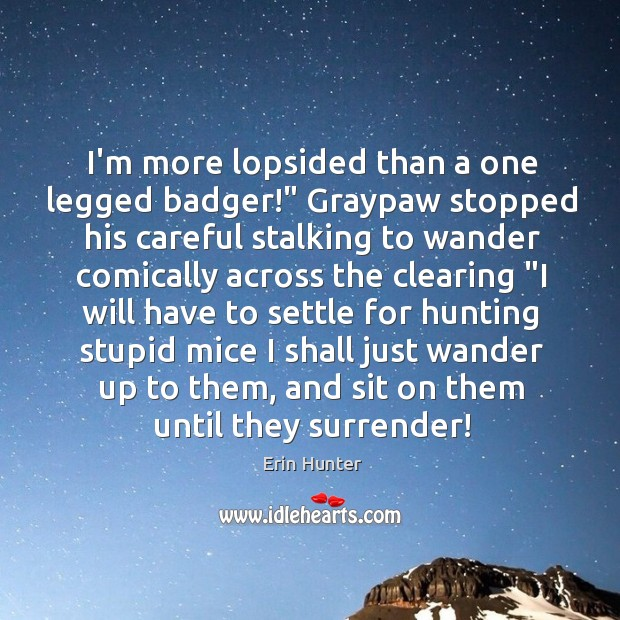 """I'm more lopsided than a one legged badger!"""" Graypaw stopped his careful Image"""