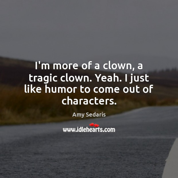 I'm more of a clown, a tragic clown. Yeah. I just like humor to come out of characters. Amy Sedaris Picture Quote