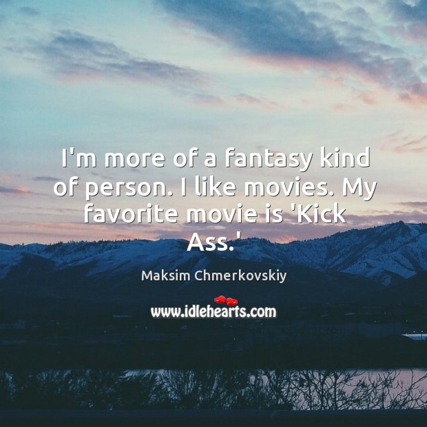 I'm more of a fantasy kind of person. I like movies. My favorite movie is 'Kick Ass.' Image
