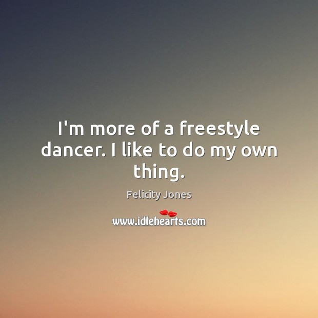 I'm more of a freestyle dancer. I like to do my own thing. Felicity Jones Picture Quote