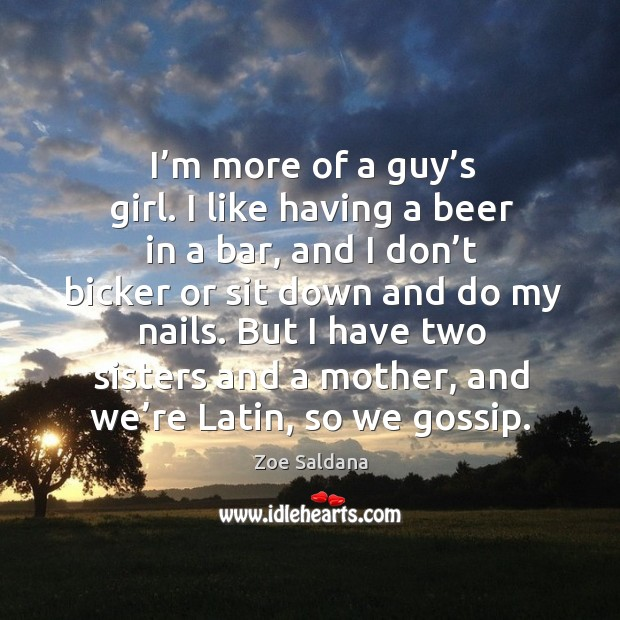 I'm more of a guy's girl. I like having a beer in a bar, and I don't bicker or sit down and Image