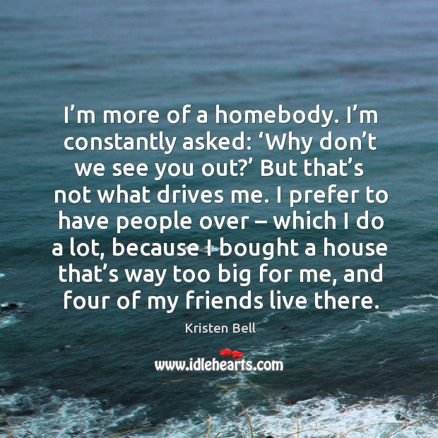 I'm more of a homebody. I'm constantly asked: 'why don't we see you out?' Image