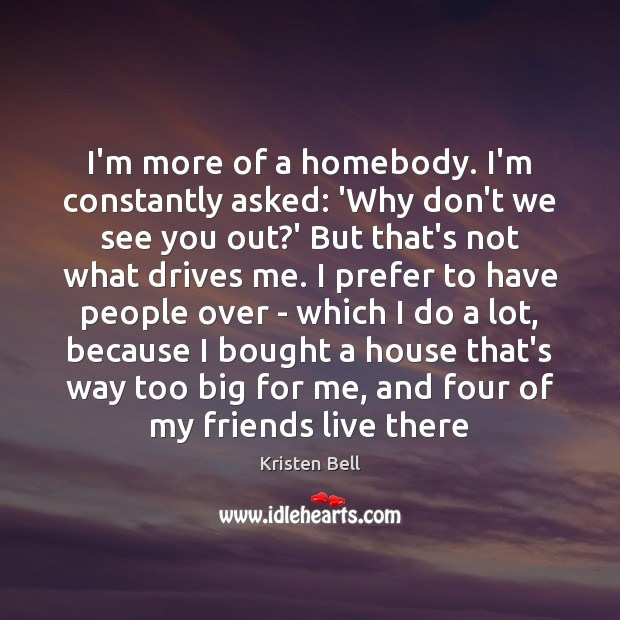 I'm more of a homebody. I'm constantly asked: 'Why don't we see Kristen Bell Picture Quote