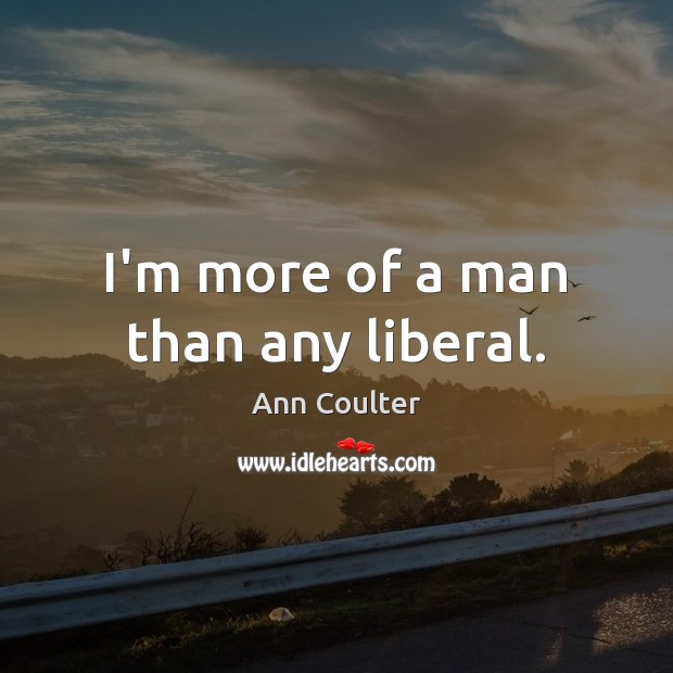 I'm more of a man than any liberal. Image