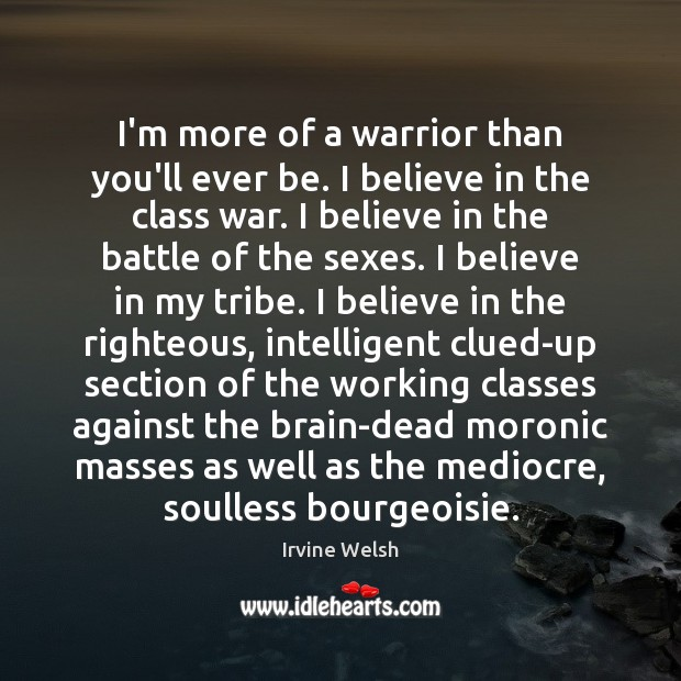 Image, I'm more of a warrior than you'll ever be. I believe in