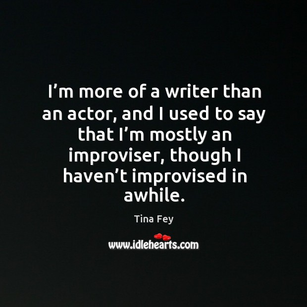I'm more of a writer than an actor, and I used to say that I'm mostly an improviser Image