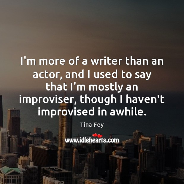 I'm more of a writer than an actor, and I used to Tina Fey Picture Quote