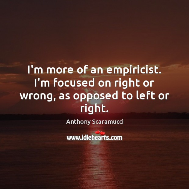 Image, I'm more of an empiricist. I'm focused on right or wrong, as opposed to left or right.