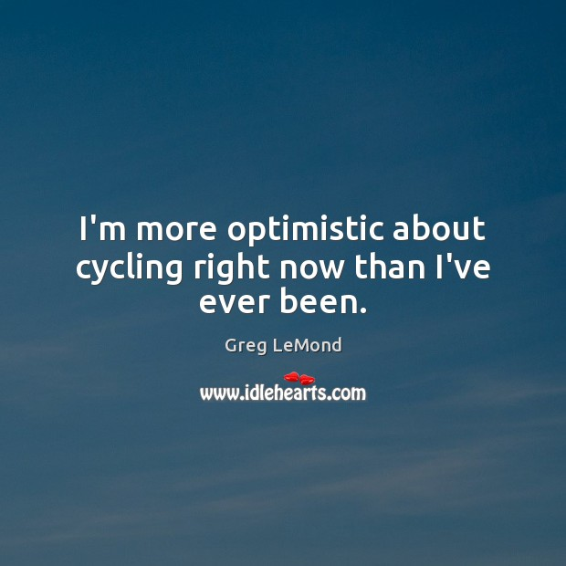 I'm more optimistic about cycling right now than I've ever been. Image