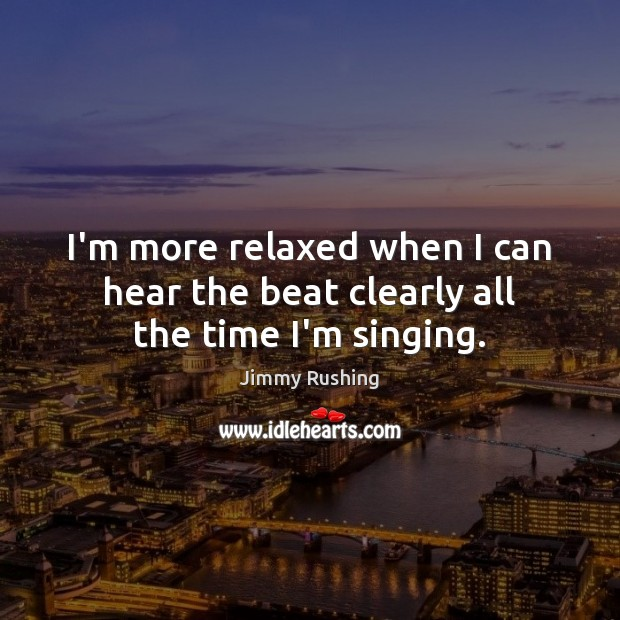 I'm more relaxed when I can hear the beat clearly all the time I'm singing. Jimmy Rushing Picture Quote