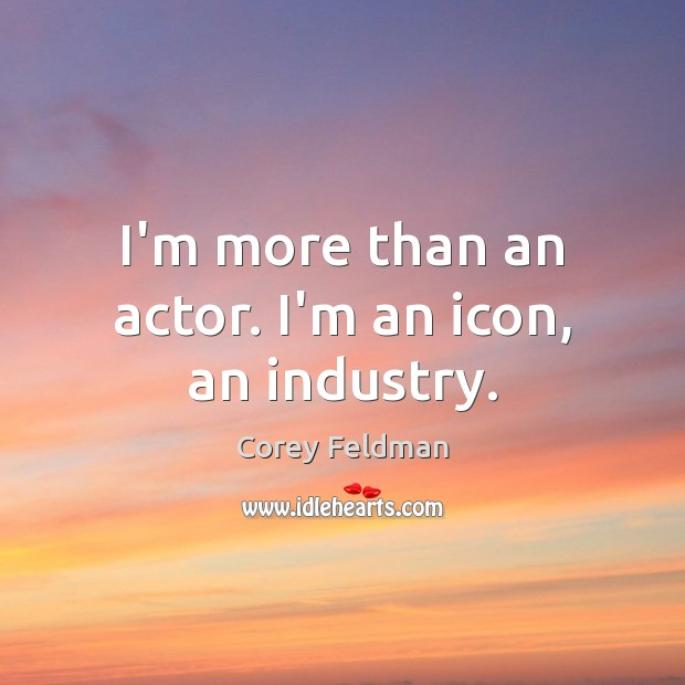 I'm more than an actor. I'm an icon, an industry. Corey Feldman Picture Quote