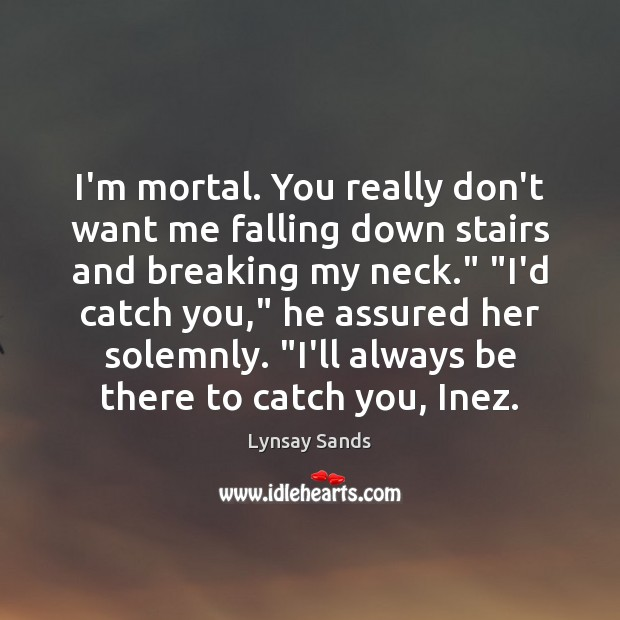 I'm mortal. You really don't want me falling down stairs and breaking Lynsay Sands Picture Quote