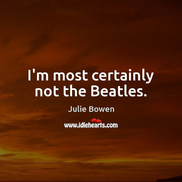 I'm most certainly not the Beatles. Julie Bowen Picture Quote