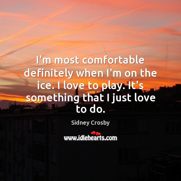 I'm most comfortable definitely when I'm on the ice. I love to Sidney Crosby Picture Quote
