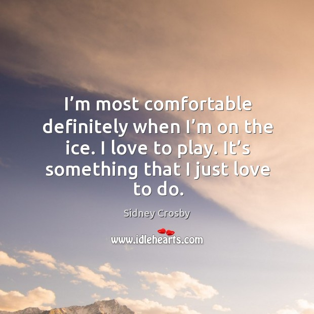 I'm most comfortable definitely when I'm on the ice. I love to play. It's something that I just love to do. Sidney Crosby Picture Quote