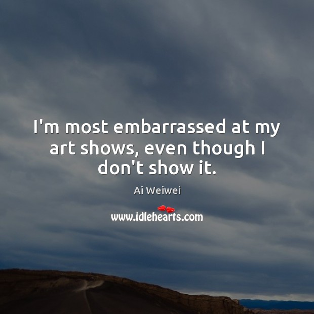 I'm most embarrassed at my art shows, even though I don't show it. Image