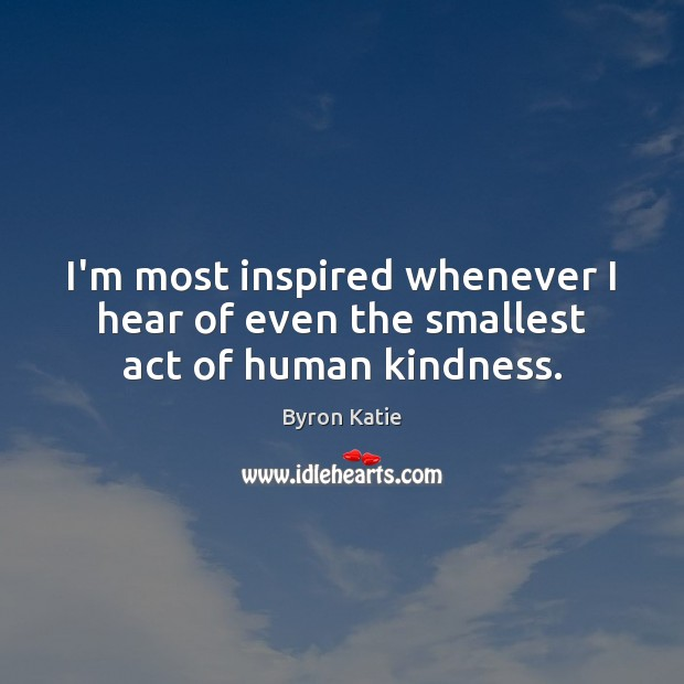 I'm most inspired whenever I hear of even the smallest act of human kindness. Byron Katie Picture Quote