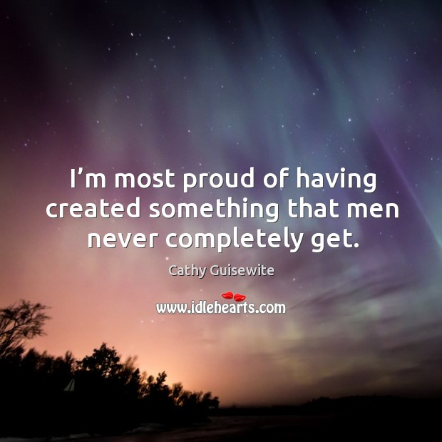I'm most proud of having created something that men never completely get. Cathy Guisewite Picture Quote