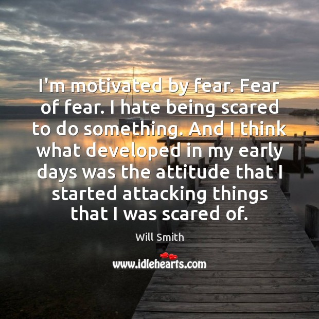 I'm motivated by fear. Fear of fear. I hate being scared to Image