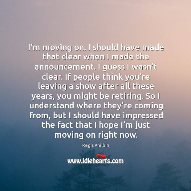 I'm moving on. I should have made that clear when I made the announcement. Image