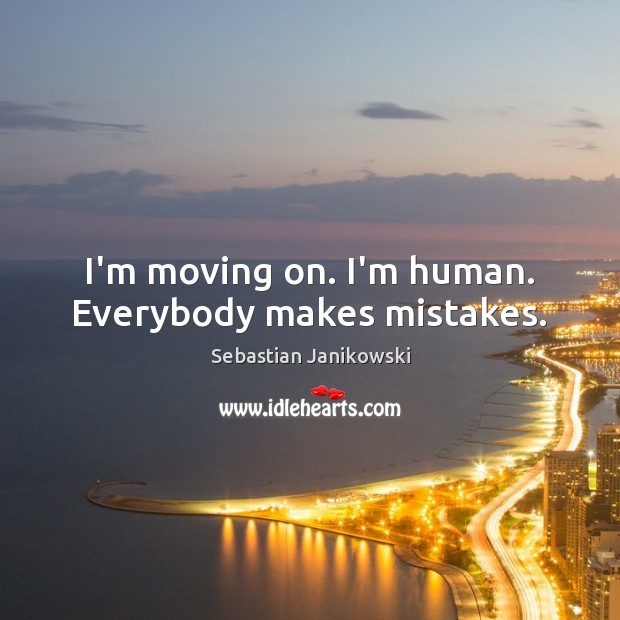 I'm moving on. I'm human. Everybody makes mistakes. Moving On Quotes Image
