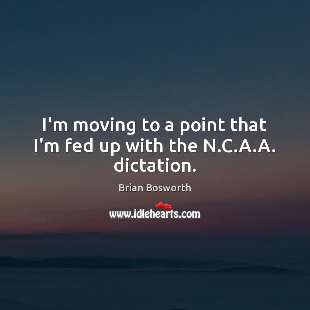 I'm moving to a point that I'm fed up with the N.C.A.A. dictation. Image