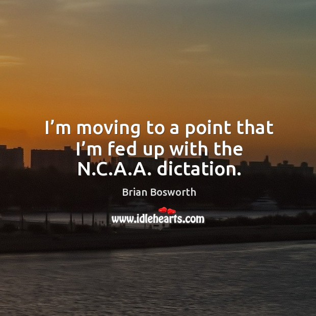 I'm moving to a point that I'm fed up with the n.c.a.a. Dictation. Brian Bosworth Picture Quote