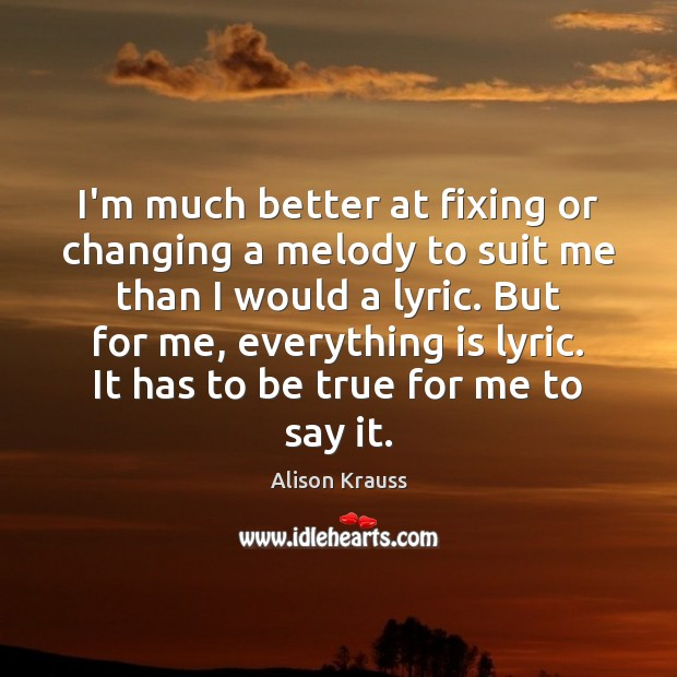 I'm much better at fixing or changing a melody to suit me Alison Krauss Picture Quote