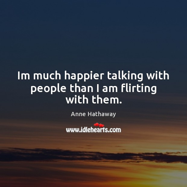 Im much happier talking with people than I am flirting with them. Anne Hathaway Picture Quote