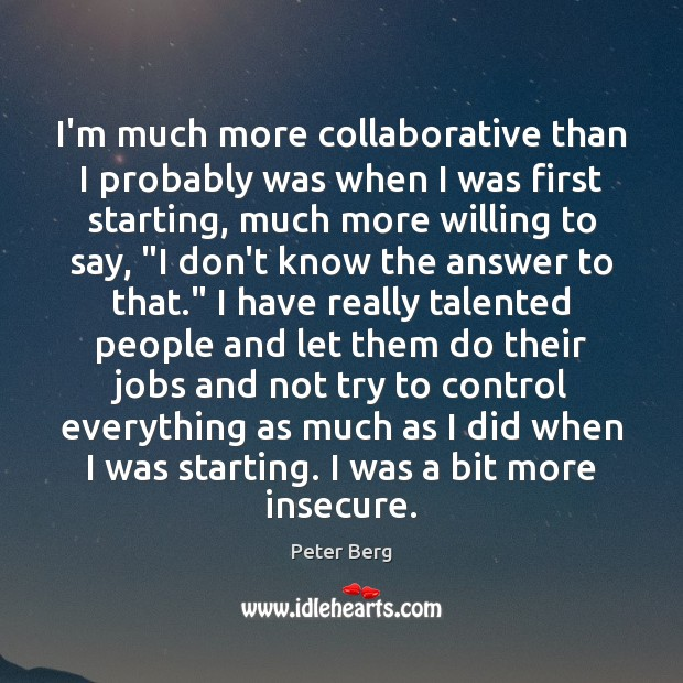 I'm much more collaborative than I probably was when I was first Peter Berg Picture Quote