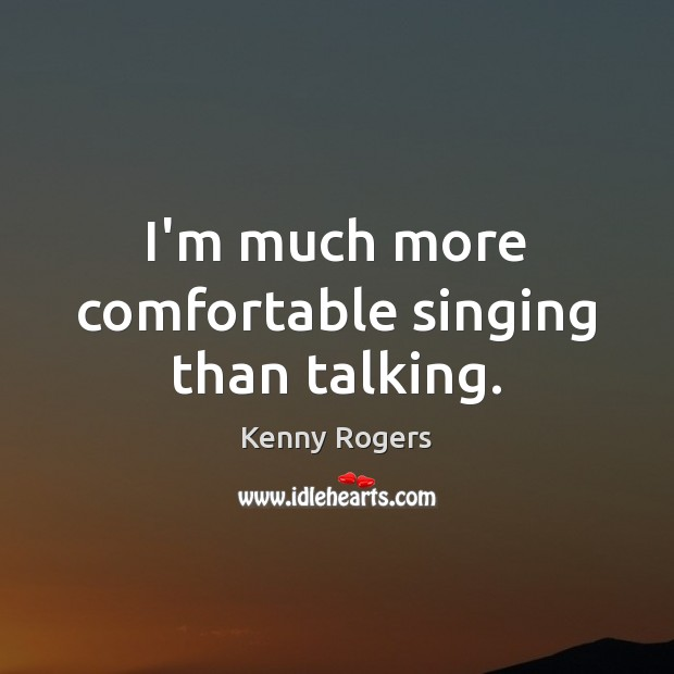 Image, I'm much more comfortable singing than talking.