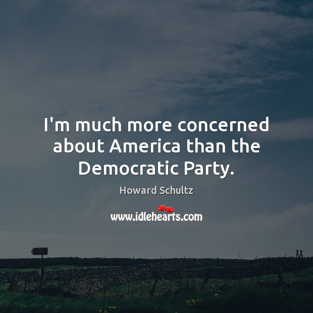 Howard Schultz Picture Quote image saying: I'm much more concerned about America than the Democratic Party.