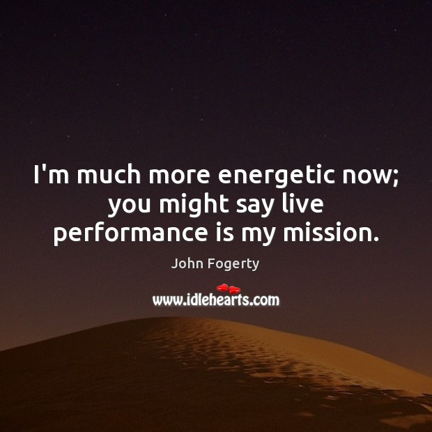 I'm much more energetic now; you might say live performance is my mission. Performance Quotes Image