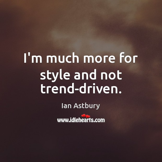 Image, I'm much more for style and not trend-driven.