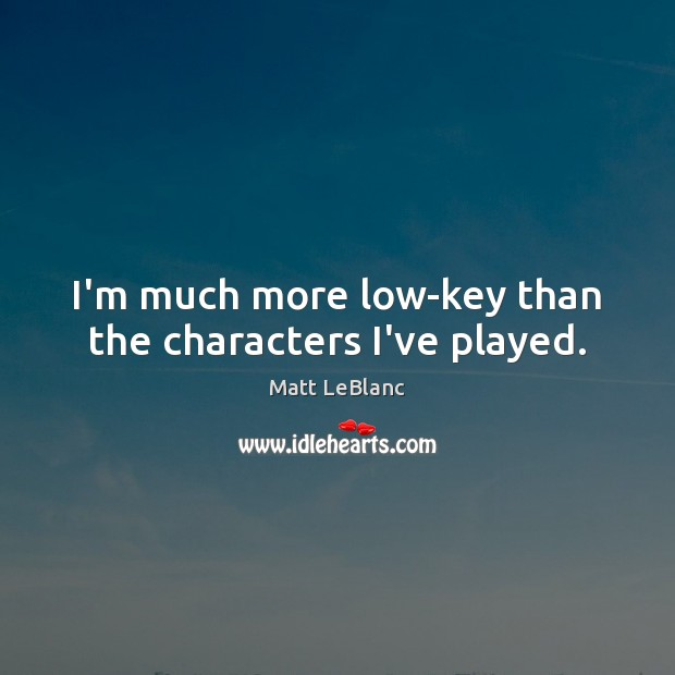 I'm much more low-key than the characters I've played. Matt LeBlanc Picture Quote
