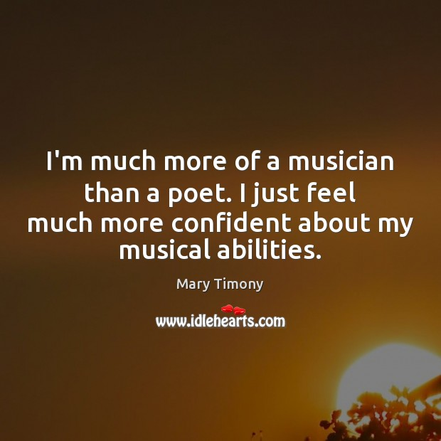 I'm much more of a musician than a poet. I just feel Image