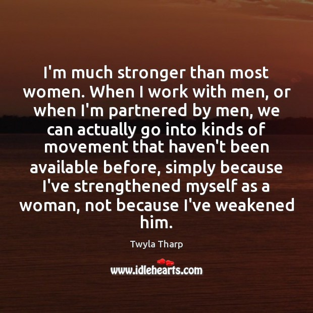 I'm much stronger than most women. When I work with men, or Twyla Tharp Picture Quote