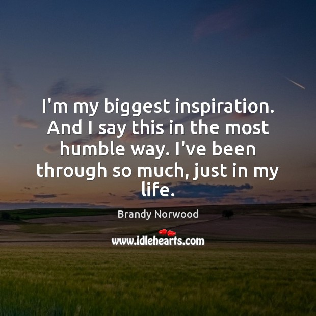 I'm my biggest inspiration. And I say this in the most humble Brandy Norwood Picture Quote